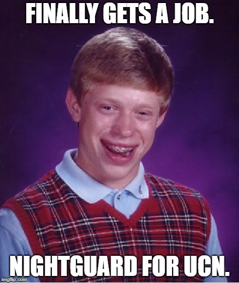 Bad Luck Brian Meme | FINALLY GETS A JOB. NIGHTGUARD FOR UCN. | image tagged in memes,bad luck brian,fnaf | made w/ Imgflip meme maker