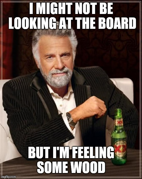 The Most Interesting Man In The World Meme | I MIGHT NOT BE LOOKING AT THE BOARD BUT I'M FEELING SOME WOOD | image tagged in memes,the most interesting man in the world | made w/ Imgflip meme maker