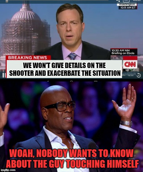 Too much info? | WE WON'T GIVE DETAILS ON THE SHOOTER AND EXACERBATE THE SITUATION WOAH, NOBODY WANTS TO KNOW ABOUT THE GUY TOUCHING HIMSELF | image tagged in funny memes,news,breaking news | made w/ Imgflip meme maker