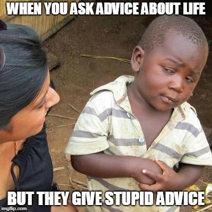 Third World Skeptical Kid Meme | WHEN YOU ASK ADVICE ABOUT LIFE BUT THEY GIVE STUPID ADVICE | image tagged in memes,third world skeptical kid | made w/ Imgflip meme maker