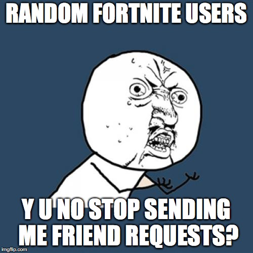 Y U No Meme | RANDOM FORTNITE USERS Y U NO STOP SENDING ME FRIEND REQUESTS? | image tagged in memes,y u no | made w/ Imgflip meme maker