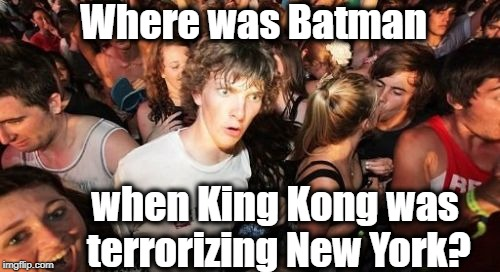 Sudden Clarity Clarence Meme | Where was Batman when King Kong was terrorizing New York? | image tagged in memes,sudden clarity clarence | made w/ Imgflip meme maker