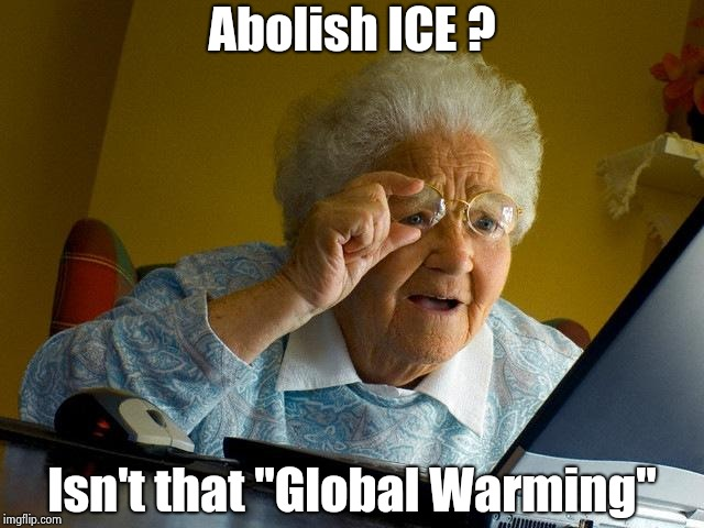 "We'll let everybody in if we can deport Bubba and Hillary | Abolish ICE ? Isn't that ""Global Warming"" 