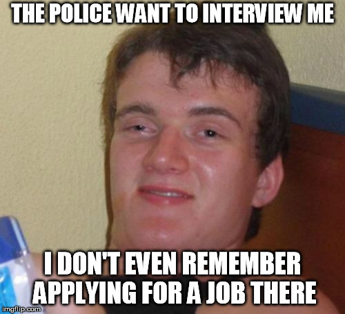 10 Guy Meme | THE POLICE WANT TO INTERVIEW ME I DON'T EVEN REMEMBER APPLYING FOR A JOB THERE | image tagged in memes,10 guy | made w/ Imgflip meme maker