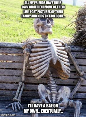 When you have no life... | ALL MY FRIENDS HAVE THEIR OWN GIRLFRIEND/LOVE OF THEIR LIFE, POST PICTURES OF THEIR FAMILY AND KIDS ON FACEBOOK... I'LL HAVE A BAE ON MY OWN | image tagged in memes,waiting skeleton | made w/ Imgflip meme maker