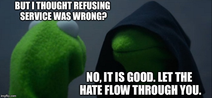 Evil Kermit Meme | BUT I THOUGHT REFUSING SERVICE WAS WRONG? NO, IT IS GOOD. LET THE HATE FLOW THROUGH YOU. | image tagged in memes,evil kermit | made w/ Imgflip meme maker