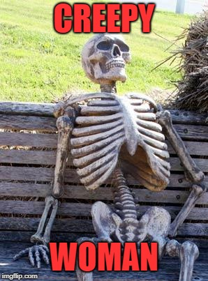 Waiting Skeleton Meme | CREEPY WOMAN | image tagged in memes,waiting skeleton | made w/ Imgflip meme maker