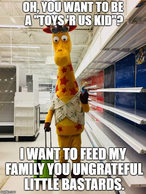"Geoffrey on the Rocks  | OH, YOU WANT TO BE A ""TOYS 'R US KID""? I WANT TO FEED MY FAMILY YOU UNGRATEFUL LITTLE BASTARDS. 