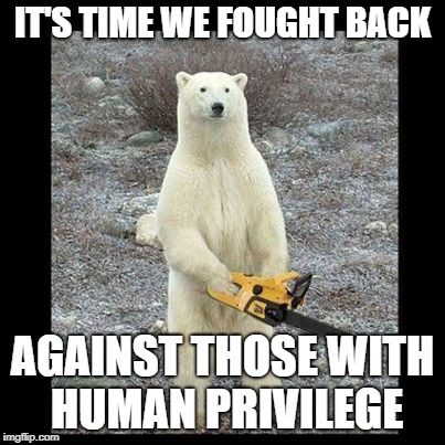 And you thought White Privilege was bad... | IT'S TIME WE FOUGHT BACK AGAINST THOSE WITH HUMAN PRIVILEGE | image tagged in memes,chainsaw bear,white privilege,irony | made w/ Imgflip meme maker