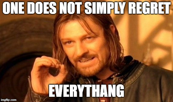 One Does Not Simply Meme | ONE DOES NOT SIMPLY REGRET EVERYTHANG | image tagged in memes,one does not simply | made w/ Imgflip meme maker