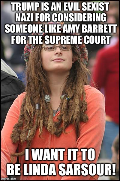 College Liberal Meme | TRUMP IS AN EVIL SEXIST NAZI FOR CONSIDERING SOMEONE LIKE AMY BARRETT FOR THE SUPREME COURT I WANT IT TO BE LINDA SARSOUR! | image tagged in memes,college liberal | made w/ Imgflip meme maker