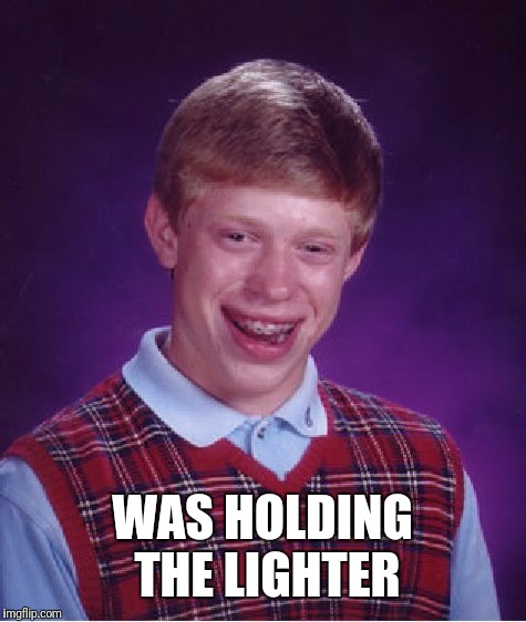 Bad Luck Brian Meme | WAS HOLDING THE LIGHTER | image tagged in memes,bad luck brian | made w/ Imgflip meme maker
