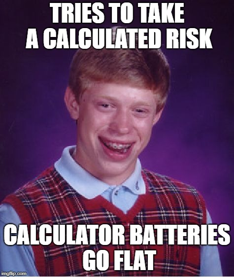 Bad Luck Brian Meme | TRIES TO TAKE A CALCULATED RISK CALCULATOR BATTERIES GO FLAT | image tagged in memes,bad luck brian | made w/ Imgflip meme maker