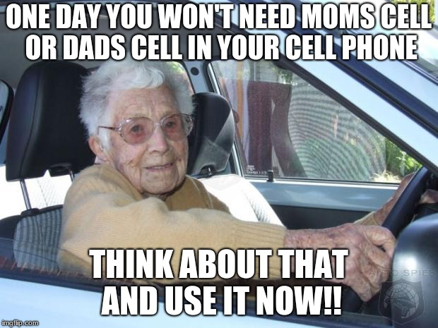 Scumbag Elderly Driver | ONE DAY YOU WON'T NEED MOMS CELL OR DADS CELL IN YOUR CELL PHONE THINK ABOUT THAT AND USE IT NOW!! | image tagged in scumbag elderly driver | made w/ Imgflip meme maker