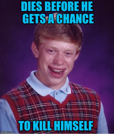 Bad Luck Brian Meme | DIES BEFORE HE GETS A CHANCE TO KILL HIMSELF | image tagged in memes,bad luck brian | made w/ Imgflip meme maker