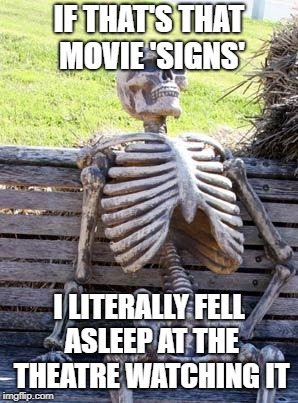Waiting Skeleton Meme | IF THAT'S THAT MOVIE 'SIGNS' I LITERALLY FELL ASLEEP AT THE THEATRE WATCHING IT | image tagged in memes,waiting skeleton | made w/ Imgflip meme maker