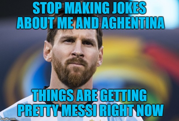 STOP MAKING JOKES ABOUT ME AND AGHENTINA THINGS ARE GETTING PRETTY MESSI RIGHT NOW | image tagged in memes,funny,messi,world cup | made w/ Imgflip meme maker