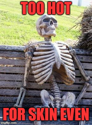 Waiting Skeleton Meme | TOO HOT FOR SKIN EVEN | image tagged in memes,waiting skeleton | made w/ Imgflip meme maker