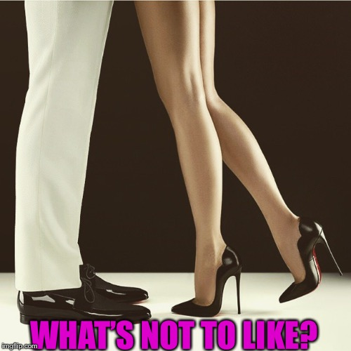 legs and heels | WHAT'S NOT TO LIKE? | image tagged in legs and heels | made w/ Imgflip meme maker