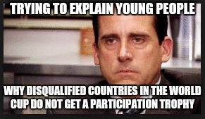 irritated | TRYING TO EXPLAIN YOUNG PEOPLE WHY DISQUALIFIED COUNTRIES IN THE WORLD CUP DO NOT GET A PARTICIPATION TROPHY | image tagged in irritated | made w/ Imgflip meme maker