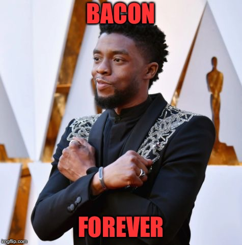 Wakanda Forever | BACON FOREVER | image tagged in wakanda forever | made w/ Imgflip meme maker