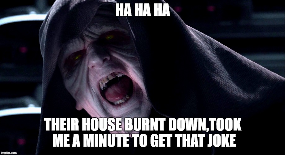HA HA HA THEIR HOUSE BURNT DOWN,TOOK ME A MINUTE TO GET THAT JOKE | made w/ Imgflip meme maker