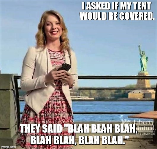 "I ASKED IF MY TENT WOULD BE COVERED. THEY SAID ""BLAH BLAH BLAH, BLAH BLAH, BLAH BLAH."" 