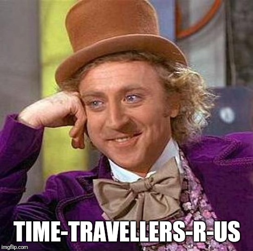 Creepy Condescending Wonka Meme | TIME-TRAVELLERS-R-US | image tagged in memes,creepy condescending wonka | made w/ Imgflip meme maker