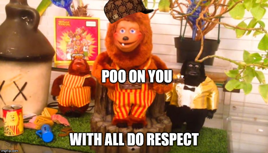 poo on you billy bob | POO ON YOU WITH ALL DO RESPECT | image tagged in poo on you,scumbag,billy bob,showbiz,animatronic | made w/ Imgflip meme maker