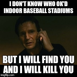 Liam Neeson Taken Meme | I DON'T KNOW WHO OK'D INDOOR BASEBALL STADIUMS BUT I WILL FIND YOU AND I WILL KILL YOU | image tagged in memes,liam neeson taken | made w/ Imgflip meme maker
