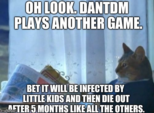 DanTDM kills games basically. |  OH LOOK. DANTDM PLAYS ANOTHER GAME. BET IT WILL BE INFECTED BY LITTLE KIDS AND THEN DIE OUT AFTER 5 MONTHS LIKE ALL THE OTHERS. | image tagged in memes,i should buy a boat cat,dantdm,little kids,dantdm the slow game killer | made w/ Imgflip meme maker