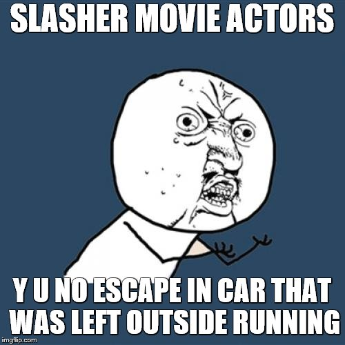 Y U No Meme | SLASHER MOVIE ACTORS Y U NO ESCAPE IN CAR THAT WAS LEFT OUTSIDE RUNNING | image tagged in memes,y u no | made w/ Imgflip meme maker