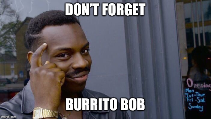 Roll Safe Think About It Meme | DON'T FORGET BURRITO BOB | image tagged in memes,roll safe think about it | made w/ Imgflip meme maker