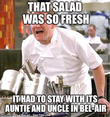 Chef Gordon Ramsay Meme | THAT SALAD WAS SO FRESH IT HAD TO STAY WITH ITS AUNTIE AND UNCLE IN BEL-AIR | image tagged in memes,chef gordon ramsay | made w/ Imgflip meme maker