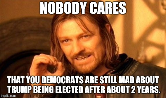 One Does Not Simply Meme | NOBODY CARES THAT YOU DEMOCRATS ARE STILL MAD ABOUT TRUMP BEING ELECTED AFTER ABOUT 2 YEARS. | image tagged in memes,one does not simply | made w/ Imgflip meme maker