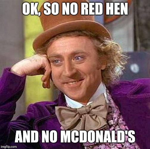 Creepy Condescending Wonka Meme | OK, SO NO RED HEN AND NO MCDONALD'S | image tagged in memes,creepy condescending wonka | made w/ Imgflip meme maker