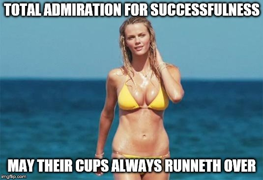 TOTAL ADMIRATION FOR SUCCESSFULNESS MAY THEIR CUPS ALWAYS RUNNETH OVER | made w/ Imgflip meme maker
