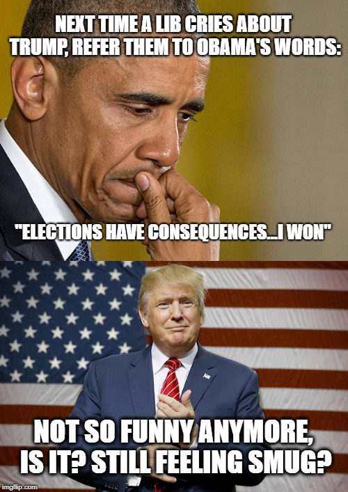 "Obama Trump | NEXT TIME A LIB CRIES ABOUT TRUMP, REFER THEM TO OBAMA'S WORDS: ""ELECTIONS HAVE CONSEQUENCES...I WON"" NOT SO FUNNY ANYMORE, IS IT? STILL FEE 