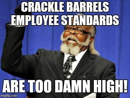 Too Damn High Meme | CRACKLE BARRELS EMPLOYEE STANDARDS ARE TOO DAMN HIGH! | image tagged in memes,too damn high | made w/ Imgflip meme maker