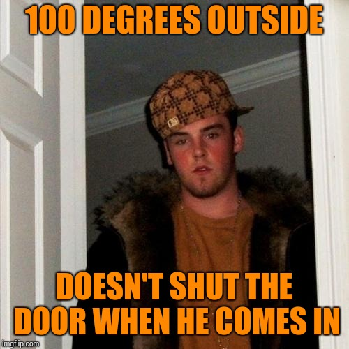 Scumbag Steve Meme | 100 DEGREES OUTSIDE DOESN'T SHUT THE DOOR WHEN HE COMES IN | image tagged in memes,scumbag steve | made w/ Imgflip meme maker
