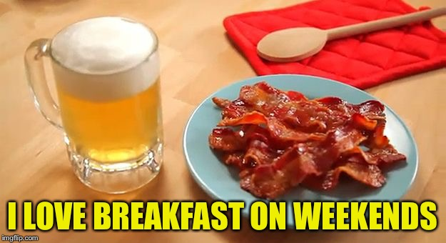 Beer and Bacon | I LOVE BREAKFAST ON WEEKENDS | image tagged in beer and bacon | made w/ Imgflip meme maker