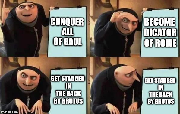 Gru's Plan | CONQUER ALL OF GAUL BECOME DICATOR OF ROME GET STABBED IN THE BACK BY BRUTUS GET STABBED IN THE BACK BY BRUTUS | image tagged in gru's plan | made w/ Imgflip meme maker
