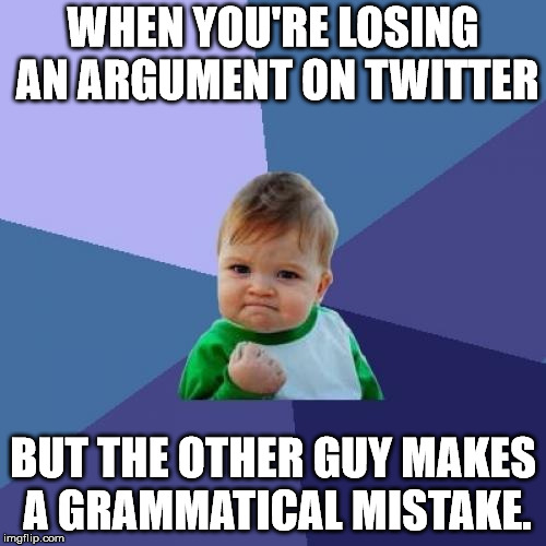 I also get them for spelling mistakes as well. | WHEN YOU'RE LOSING AN ARGUMENT ON TWITTER BUT THE OTHER GUY MAKES A GRAMMATICAL MISTAKE. | image tagged in memes,success kid | made w/ Imgflip meme maker