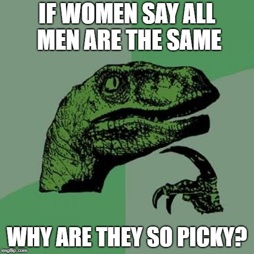 Philosoraptor Meme | IF WOMEN SAY ALL MEN ARE THE SAME WHY ARE THEY SO PICKY? | image tagged in memes,philosoraptor | made w/ Imgflip meme maker