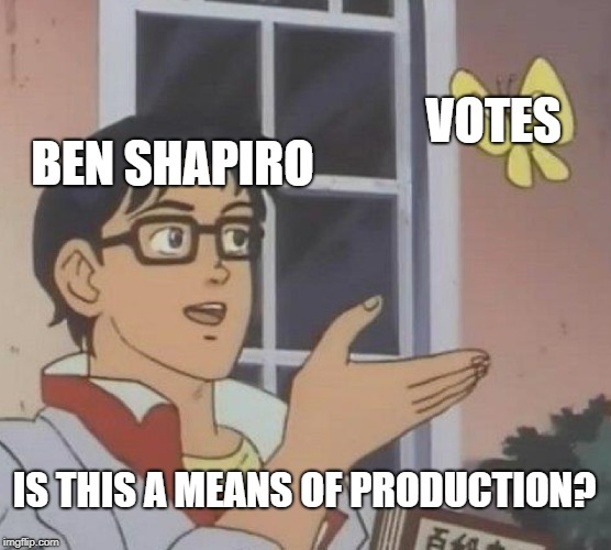 Is This A Pigeon Meme | BEN SHAPIRO VOTES IS THIS A MEANS OF PRODUCTION? | image tagged in memes,is this a pigeon | made w/ Imgflip meme maker