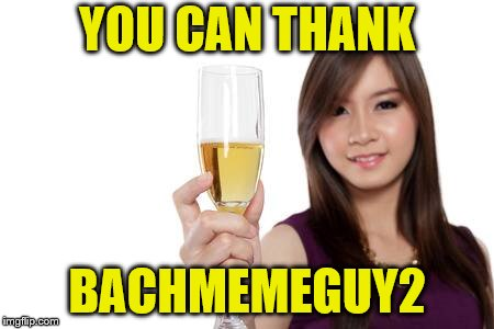 YOU CAN THANK BACHMEMEGUY2 | made w/ Imgflip meme maker