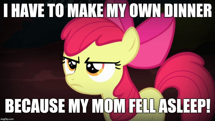 House of rebels! | I HAVE TO MAKE MY OWN DINNER BECAUSE MY MOM FELL ASLEEP! | image tagged in angry applebloom,sleep,dinner,mom,ponies | made w/ Imgflip meme maker