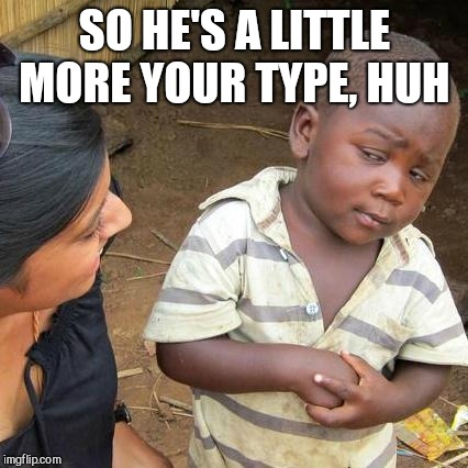 Third World Skeptical Kid Meme | SO HE'S A LITTLE MORE YOUR TYPE, HUH | image tagged in memes,third world skeptical kid | made w/ Imgflip meme maker