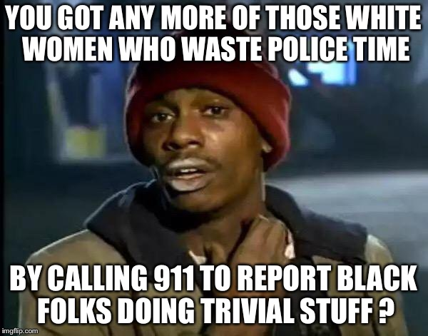 White women wasting police time | YOU GOT ANY MORE OF THOSE WHITE WOMEN WHO WASTE POLICE TIME BY CALLING 911 TO REPORT BLACK FOLKS DOING TRIVIAL STUFF ? | image tagged in memes,y'all got any more of that | made w/ Imgflip meme maker