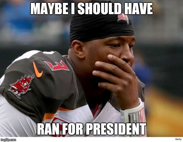 MAYBE I SHOULD HAVE RAN FOR PRESIDENT | image tagged in memes | made w/ Imgflip meme maker